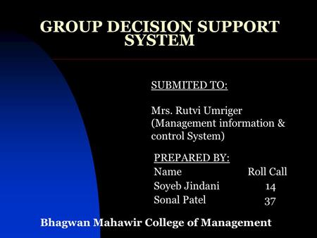 GROUP DECISION SUPPORT SYSTEM PREPARED BY: Name Roll Call Soyeb Jindani 14 Sonal Patel 37 SUBMITED TO: Mrs. Rutvi Umriger (Management information & control.