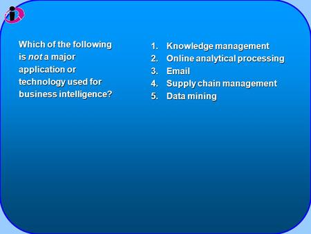 1.Knowledge management 2.Online analytical processing 3.Email 4.Supply chain management 5.Data mining Which of the following is not a major application.