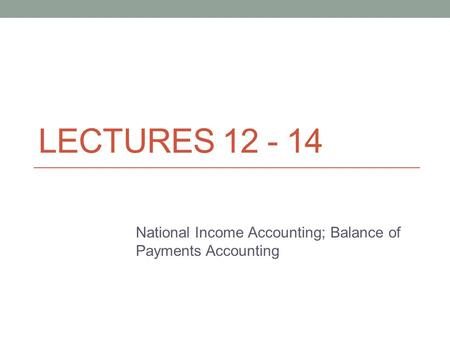LECTURES 12 - 14 National Income Accounting; Balance of Payments Accounting.