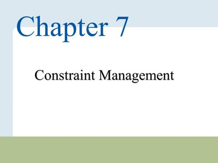 7 – 1 Copyright © 2010 Pearson Education, Inc. Publishing as Prentice Hall. Constraint Management Chapter 7.