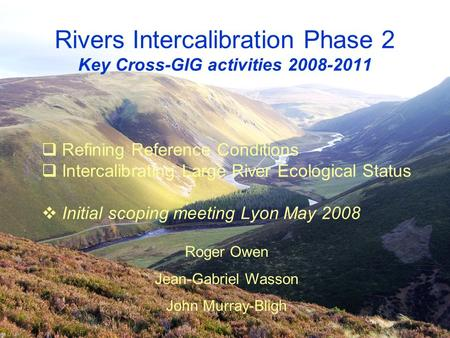 Rivers Intercalibration Phase 2 Key Cross-GIG activities 2008-2011  Refining Reference Conditions  Intercalibrating Large River Ecological Status  Initial.