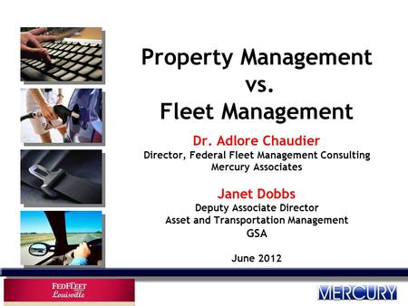 Property Management vs. Fleet Management Dr. Adlore Chaudier Director, Federal Fleet Management Consulting Mercury Associates Janet Dobbs Deputy Associate.