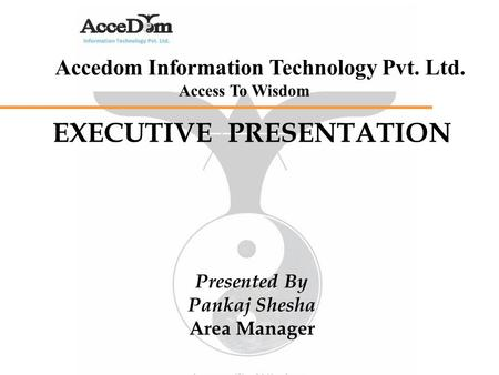 Accedom Information Technology Pvt. Ltd. Access To Wisdom EXECUTIVE PRESENTATION Presented By Pankaj Shesha Area Manager.
