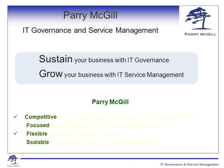 Sustain your business with IT Governance Grow your business with IT Service Management Parry McGill Competitive in our pricing through comparable industry.