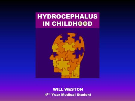 WILL WESTON 4 TH Year Medical Student HYDROCEPHALUS IN CHILDHOOD.
