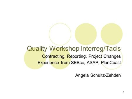 1 Quality Workshop Interreg/Tacis Contracting, Reporting, Project Changes Experience from SEBco, ASAP, PlanCoast Angela Schultz-Zehden.