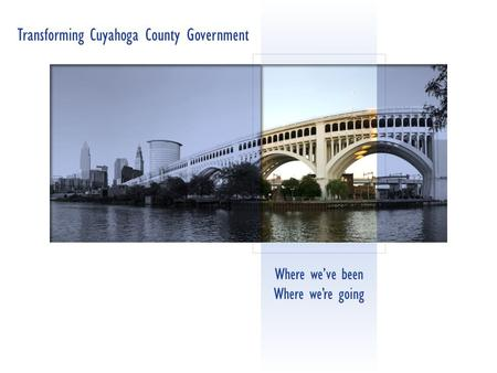 Where we've been Where we're going Transforming Cuyahoga County Government.