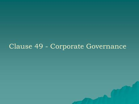 Clause 49 - Corporate Governance. 2 CORPORATE GOVERNANCE  Good governance- expectation of stakeholders  Enhancing business performance and accountability.