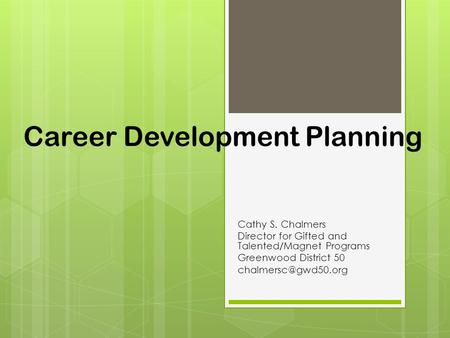Career Development Planning Cathy S. Chalmers Director for Gifted and Talented/Magnet Programs Greenwood District 50