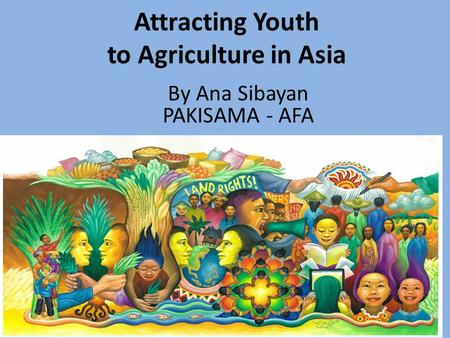 Attracting Youth to Agriculture in Asia Asian Farmers Association (AFA) 1 By Ana Sibayan PAKISAMA - AFA.
