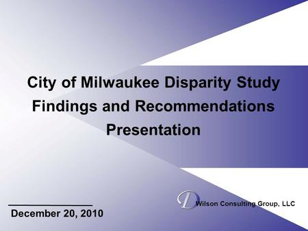 City of Milwaukee Disparity Study Findings and Recommendations Presentation December 20, 2010 Wilson Consulting Group, LLC.