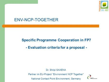 ENV-NCP-TOGETHER Specific Programme Cooperation in FP7 - Evaluation criteria for a proposal - Dr. Shilpi SAXENA Partner im EU-Project Environment NCP.