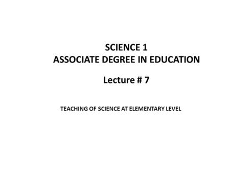 Lecture # 7 SCIENCE 1 ASSOCIATE DEGREE IN EDUCATION TEACHING OF SCIENCE AT ELEMENTARY LEVEL.