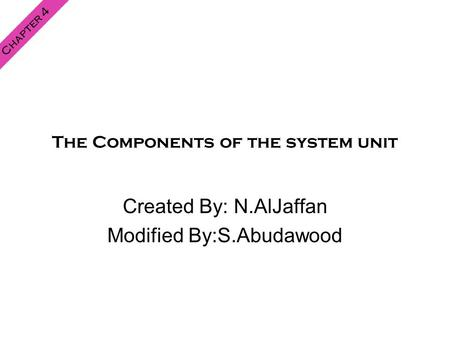 The Components of the system unit Created By: N.AlJaffan Modified By:S.Abudawood Chapter 4.