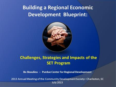 Building a Regional Economic Development Blueprint: Challenges, Strategies and Impacts of the SET Program Bo Beaulieu -- Purdue Center for Regional Development.