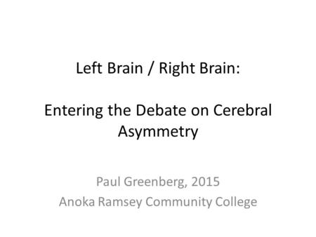 Left Brain / Right Brain: Entering the Debate on Cerebral Asymmetry Paul Greenberg, 2015 Anoka Ramsey Community College.