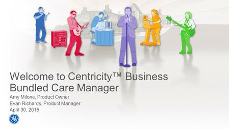 Welcome to Centricity™ Business Bundled Care Manager Amy Milone, Product Owner Evan Richards, Product Manager April 30, 2015.
