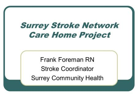 Surrey Stroke Network Care Home Project Frank Foreman RN Stroke Coordinator Surrey Community Health.