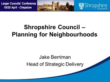 Shropshire Council – Planning for Neighbourhoods Jake Berriman Head of Strategic Delivery.