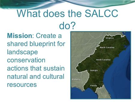 What does the SALCC do? Mission: Create a shared blueprint for landscape conservation actions that sustain natural and cultural resources.
