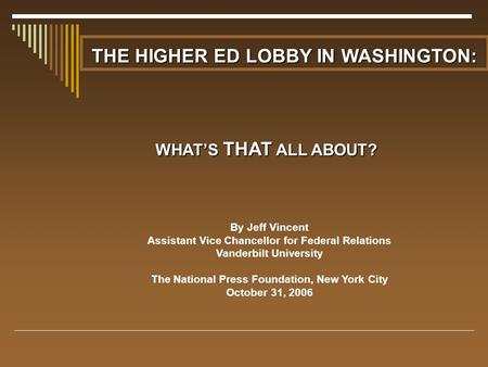 THE HIGHER ED LOBBY IN WASHINGTON: WHAT'S THAT ALL ABOUT? By Jeff Vincent Assistant Vice Chancellor for Federal Relations Vanderbilt University The National.