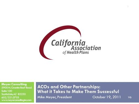 ACOs and Other Partnerships: What it Takes to Make Them Successful Mike Meyer, President October 19, 2011 V6 Meyer Consulting 5900 N. Granite Reef Road.