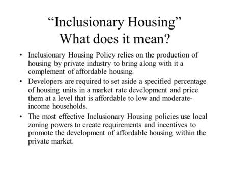 """Inclusionary Housing"" What does it mean? Inclusionary Housing Policy relies on the production of housing by private industry to bring along with it a."