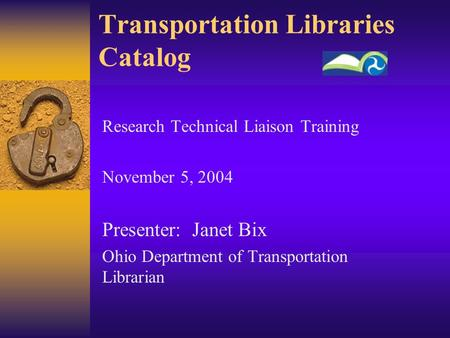 Transportation Libraries Catalog Research Technical Liaison Training November 5, 2004 Presenter: Janet Bix Ohio Department of Transportation Librarian.
