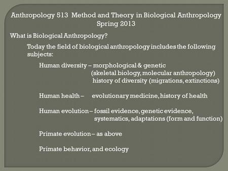 Anthropology 513 Method and Theory in Biological Anthropology Spring 2013 What is Biological Anthropology? Today the field of biological anthropology includes.
