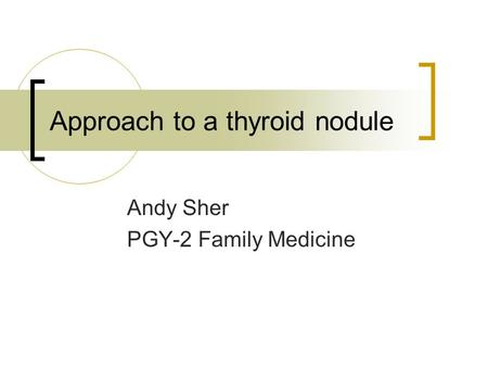 Approach to a thyroid nodule Andy Sher PGY-2 Family Medicine.
