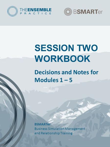 SESSION TWO WORKBOOK Decisions and Notes for Modules 1 – 5 BSMARTer Business Simulation Management and Relationship Training.