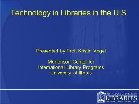 Technology in Libraries in the U.S. Presented by Prof. Kristin Vogel Mortenson Center for International Library Programs University of Illinois.