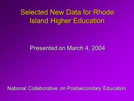 Selected New Data for Rhode Island Higher Education Presented on March 4, 2004 National Collaborative on Postsecondary Education.