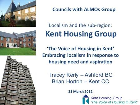 Councils with ALMOs Group Localism and the sub-region: Kent Housing Group 'The Voice of Housing in Kent' Embracing localism in response to housing need.