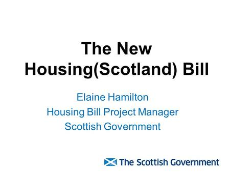 The New Housing(Scotland) Bill Elaine Hamilton Housing Bill Project Manager Scottish Government.