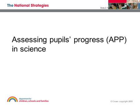 © Crown copyright 2009 Assessing pupils' progress (APP) in science Slide 2.1.