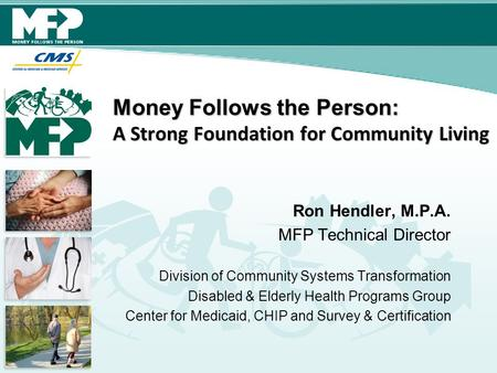 Money Follows the Person: A Strong Foundation for Community Living Ron Hendler, M.P.A. MFP Technical Director Division of Community Systems Transformation.