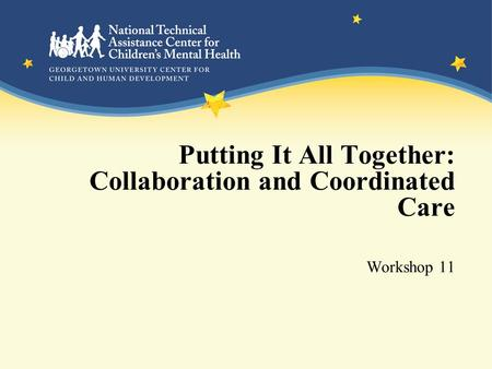Putting It All Together: Collaboration and Coordinated Care Workshop 11.