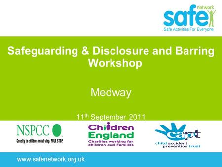 Www.safenetwork.org.uk Safeguarding & Disclosure and Barring Workshop Medway 11 th September 2011.