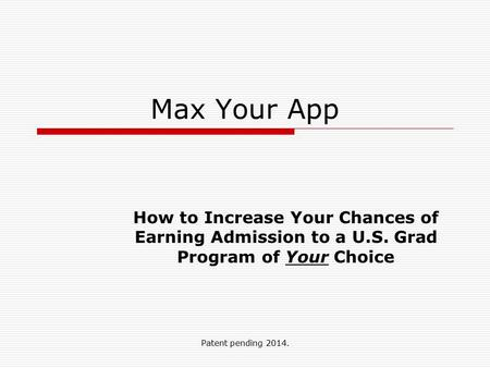 Patent pending 2014. Max Your App How to Increase Your Chances of Earning Admission to a U.S. Grad Program of Your Choice.