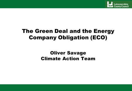 The Green Deal and the Energy Company Obligation (ECO) Oliver Savage Climate Action Team.