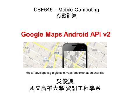 Google Maps Android API v2 吳俊興 國立高雄大學 資訊工程學系 CSF645 – Mobile Computing 行動計算 https://developers.google.com/maps/documentation/android/