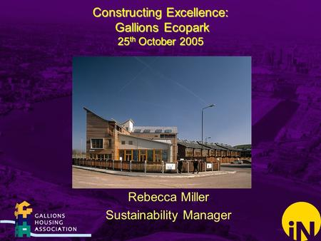 Constructing Excellence: Gallions Ecopark 25 th October 2005 Rebecca Miller Sustainability Manager.