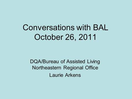 Conversations with BAL October 26, 2011 DQA/Bureau of Assisted Living Northeastern Regional Office Laurie Arkens.