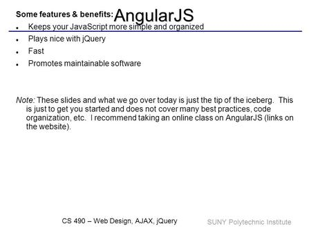SUNY Polytechnic Institute CS 490 – Web Design, AJAX, jQueryAngularJS AngularJS is a client-side JavaScript Framework for adding interactivity to HTML.