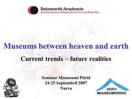 Museums between heaven and earth Current trends – future realities Seminar Muuseumi Piirid 24-25 Septembril 2007 Narva.