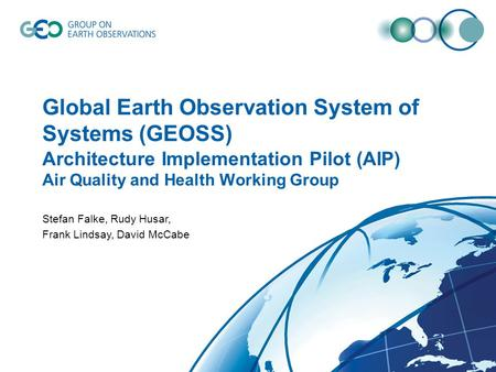 Global Earth Observation System of Systems (GEOSS) Architecture Implementation Pilot (AIP) Air Quality and Health Working Group Stefan Falke, Rudy Husar,