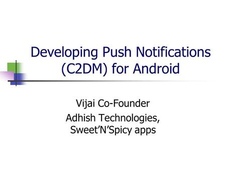 Developing Push Notifications (C2DM) for Android Vijai Co-Founder Adhish Technologies, Sweet'N'Spicy apps.