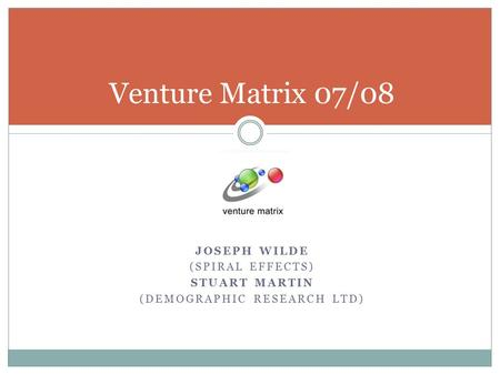 JOSEPH WILDE (SPIRAL EFFECTS) STUART MARTIN (DEMOGRAPHIC RESEARCH LTD) Venture Matrix 07/08.