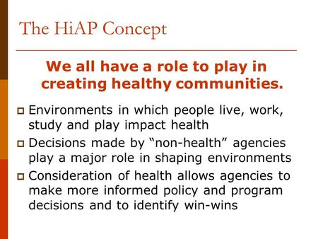 The HiAP Concept We all have a role to play in creating healthy communities.  Environments in which people live, work, study and play impact health 